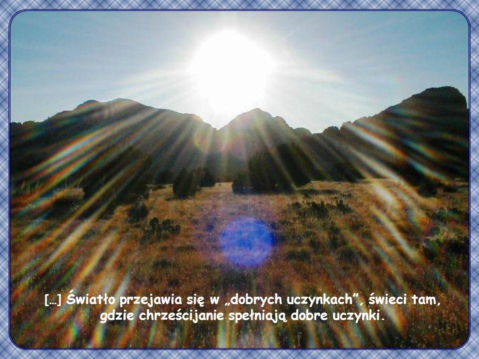 Tak niech świeci wasze światło przed ludźmi, aby widzieli wasze dobre uczynki i chwalili Ojca waszego, który jest w niebie.