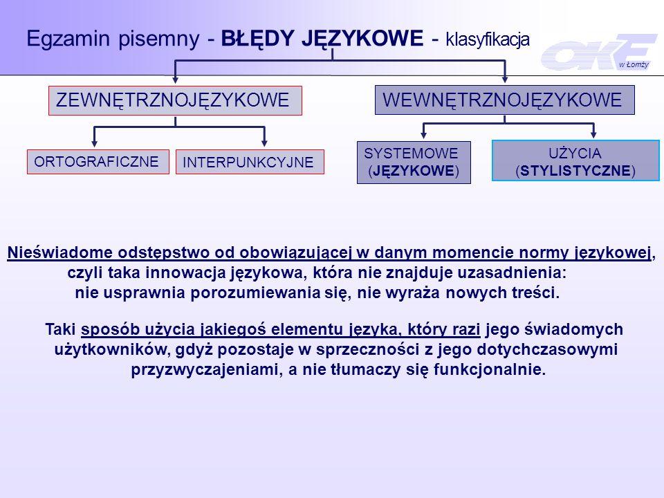 Egzamin pisemny - BŁĘDY JĘZYKOWE - klasyfikacja ZEWNĘTRZNOJĘZYKOWE WEWNĘTRZNOJĘZYKOWE ORTOGRAFICZNE INTERPUNKCYJNE SYSTEMOWE (JĘZYKOWE) UŻYCIA (STYLISTYCZNE) Niewłaściwy dobór środków językowych, niedostosowanie ich do charakteru wypowiedzi, np.: - wielosłowie, - wieloznaczność, - skróty myślowe, - mieszanie stylów, - ubogie słownictwo, - nieuzasadniona stylizacja.