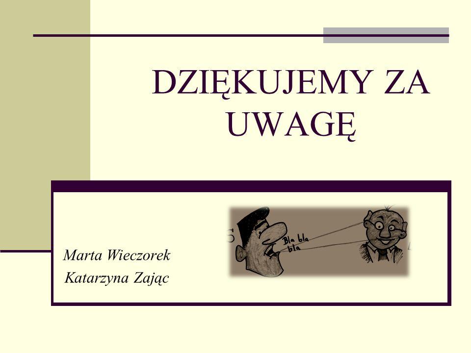 DZIĘKUJEMY ZA UWAGĘ Marta Wieczorek Katarzyna Zając