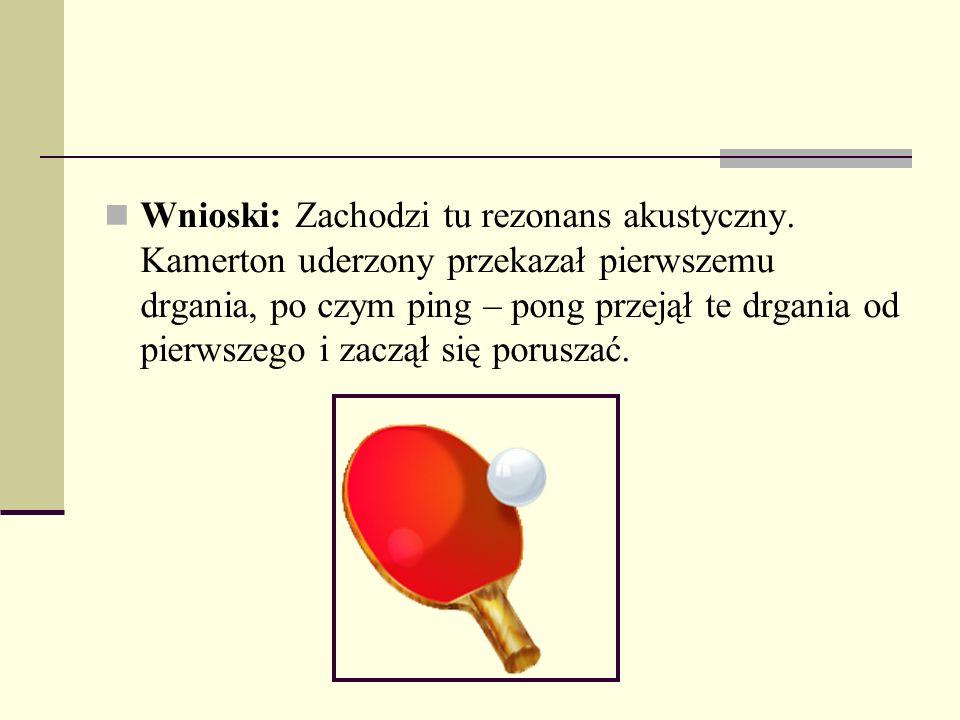 Wnioski: Zachodzi tu rezonans akustyczny. Kamerton uderzony przekazał pierwszemu drgania, po czym ping – pong przejął te drgania od pierwszego i zaczą