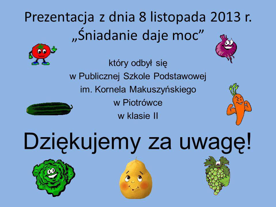 Prezentacja z dnia 8 listopada 2013 r. Śniadanie daje moc który odbył się w Publicznej Szkole Podstawowej im. Kornela Makuszyńskiego w Piotrówce w kla