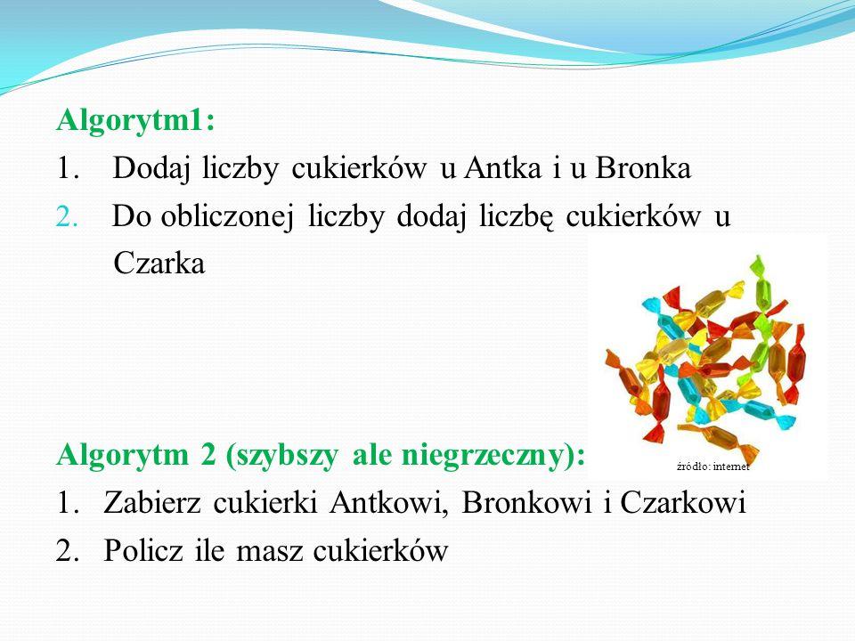 Algorytm1: 1. Dodaj liczby cukierków u Antka i u Bronka 2. Do obliczonej liczby dodaj liczbę cukierków u Czarka Algorytm 2 (szybszy ale niegrzeczny):