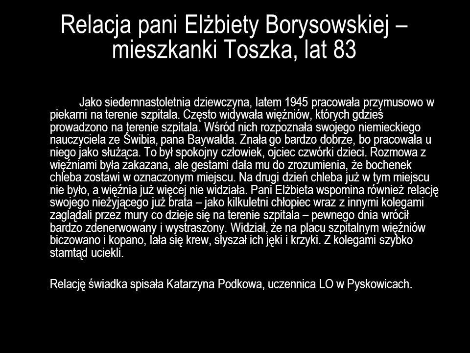 Relacja pani Elżbiety Borysowskiej – mieszkanki Toszka, lat 83 Jako siedemnastoletnia dziewczyna, latem 1945 pracowała przymusowo w piekarni na tereni