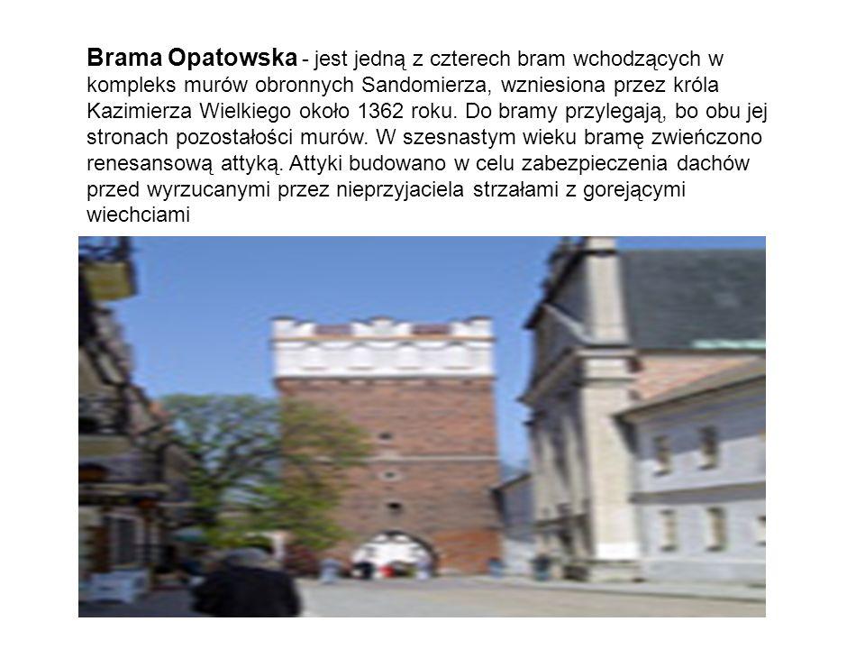 Brama Opatowska - jest jedną z czterech bram wchodzących w kompleks murów obronnych Sandomierza, wzniesiona przez króla Kazimierza Wielkiego około 136