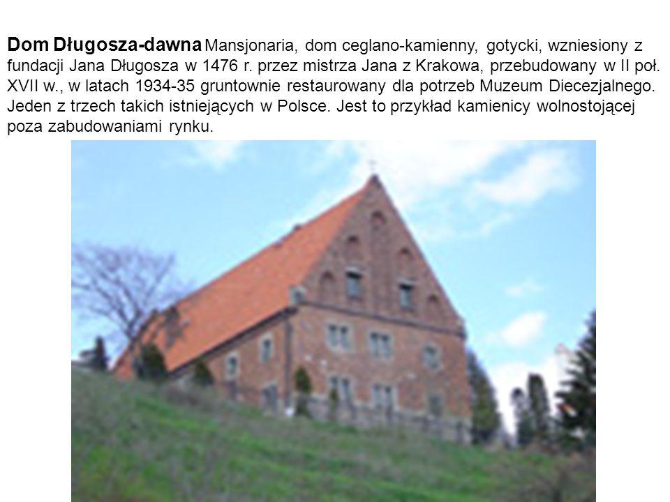Dom Długosza-dawna Mansjonaria, dom ceglano-kamienny, gotycki, wzniesiony z fundacji Jana Długosza w 1476 r. przez mistrza Jana z Krakowa, przebudowan