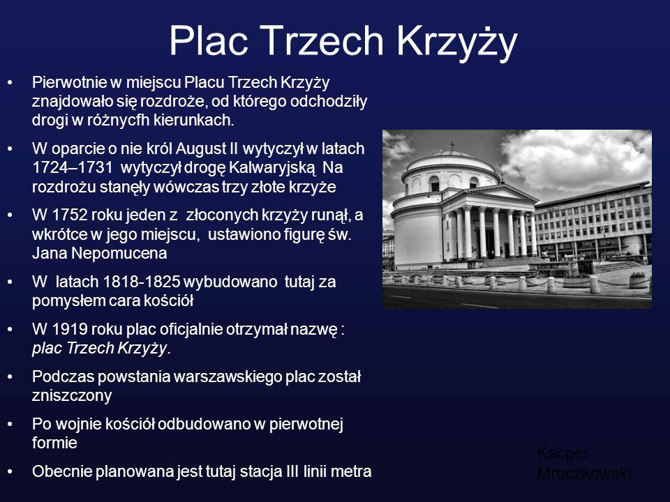 Plac Trzech Krzyży Kacper Mroczkowski Pierwotnie w miejscu Placu Trzech Krzyży znajdowało się rozdroże, od którego odchodziły drogi w różnycfh kierunk