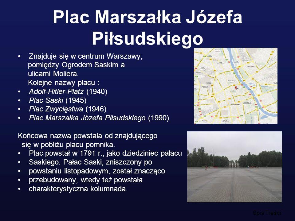 Plac Marszałka Józefa Piłsudskiego Znajduje się w centrum Warszawy, pomiędzy Ogrodem Saskim a ulicami Moliera. Kolejne nazwy placu : Adolf-Hitler-Plat