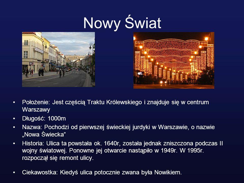 Nowy Świat Położenie: Jest częścią Traktu Królewskiego i znajduje się w centrum Warszawy Długość: 1000m Nazwa: Pochodzi od pierwszej świeckiej jurdyki