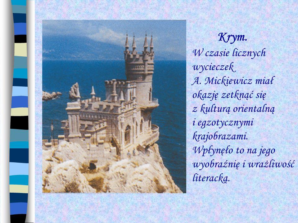 Krym. W czasie licznych wycieczek A. Mickiewicz miał okazję zetknąć się z kulturą orientalną i egzotycznymi krajobrazami. Wpłynęło to na jego wyobraźn