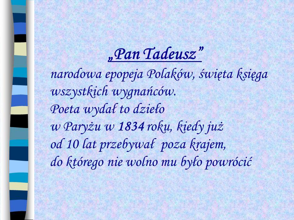 Pan Tadeusz narodowa epopeja Polaków, święta księga wszystkich wygnańców. Poeta wydał to dzieło w Paryżu w 1834 roku, kiedy już od 10 lat przebywał po
