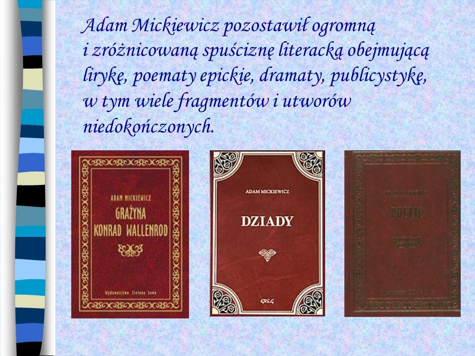 Adam Mickiewicz pozostawił ogromną i zróżnicowaną spuściznę literacką obejmującą lirykę, poematy epickie, dramaty, publicystykę, w tym wiele fragmentó