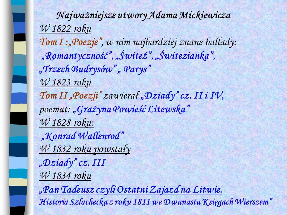 Najważniejsze utwory Adama Mickiewicza W 1822 roku Tom I :Poezje, w nim najbardziej znane ballady: Romantyczność, Świteź, Świtezianka, Trzech Budrysów