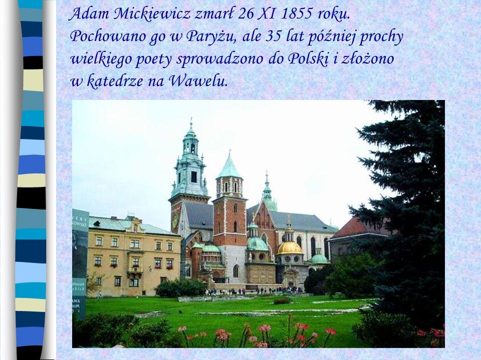 Adam Mickiewicz zmarł 26 XI 1855 roku. Pochowano go w Paryżu, ale 35 lat później prochy wielkiego poety sprowadzono do Polski i złożono w katedrze na