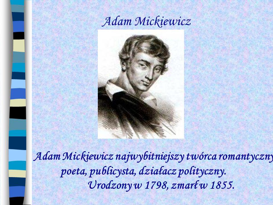 Adam Mickiewicz Adam Mickiewicz najwybitniejszy twórca romantyczny, poeta, publicysta, działacz polityczny. Urodzony w 1798, zmarł w 1855.