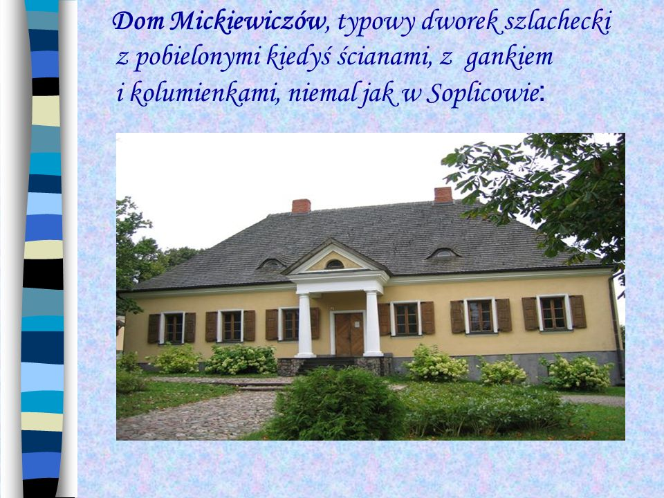 Dom Mickiewiczów, typowy dworek szlachecki z pobielonymi kiedyś ścianami, z gankiem i kolumienkami, niemal jak w Soplicowie :