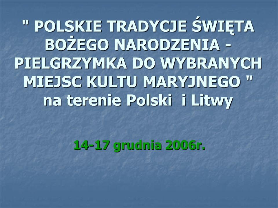 POLSKIE TRADYCJE ŚWIĘTA BOŻEGO NARODZENIA - PIELGRZYMKA DO WYBRANYCH MIEJSC KULTU MARYJNEGO na terenie Polski i Litwy 14-17 grudnia 2006r.