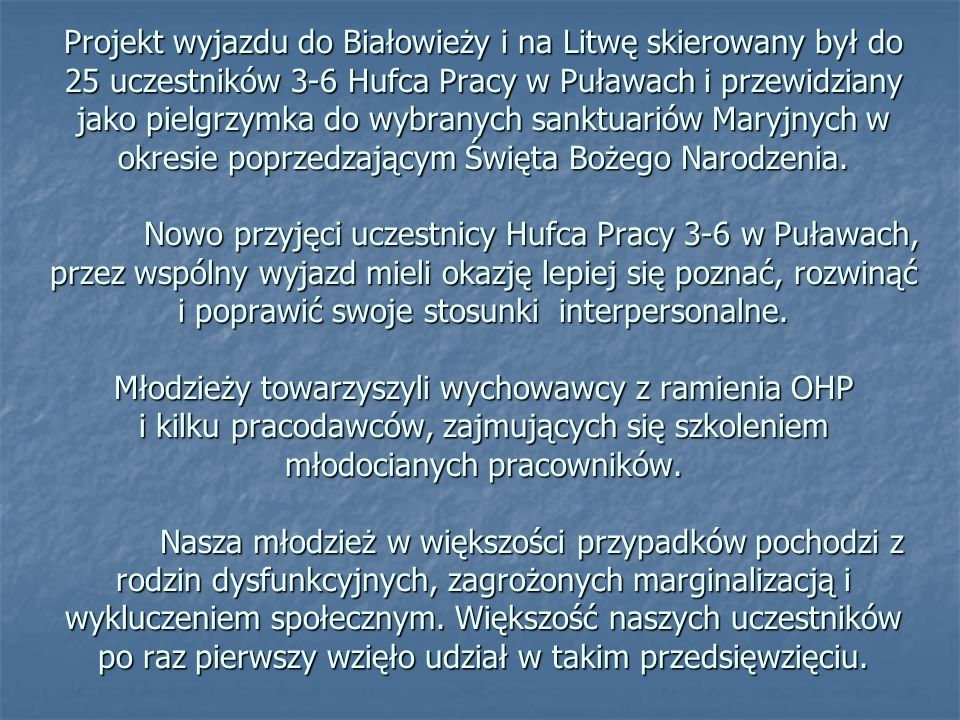 Projekt wyjazdu do Białowieży i na Litwę skierowany był do 25 uczestników 3-6 Hufca Pracy w Puławach i przewidziany jako pielgrzymka do wybranych sanktuariów Maryjnych w okresie poprzedzającym Święta Bożego Narodzenia.