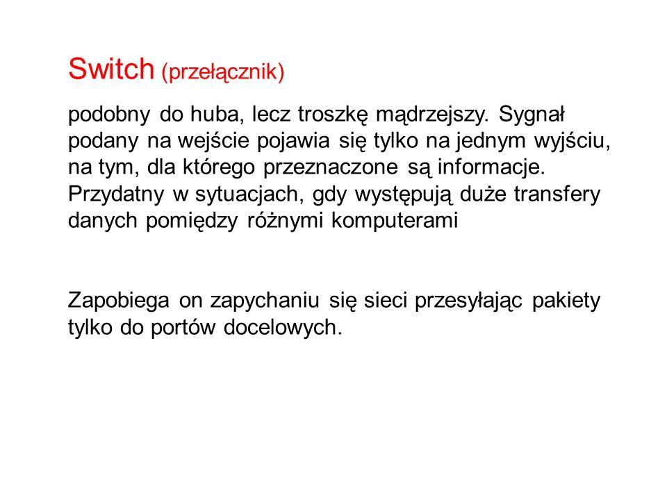 Switch (przełącznik) podobny do huba, lecz troszkę mądrzejszy. Sygnał podany na wejście pojawia się tylko na jednym wyjściu, na tym, dla którego przez