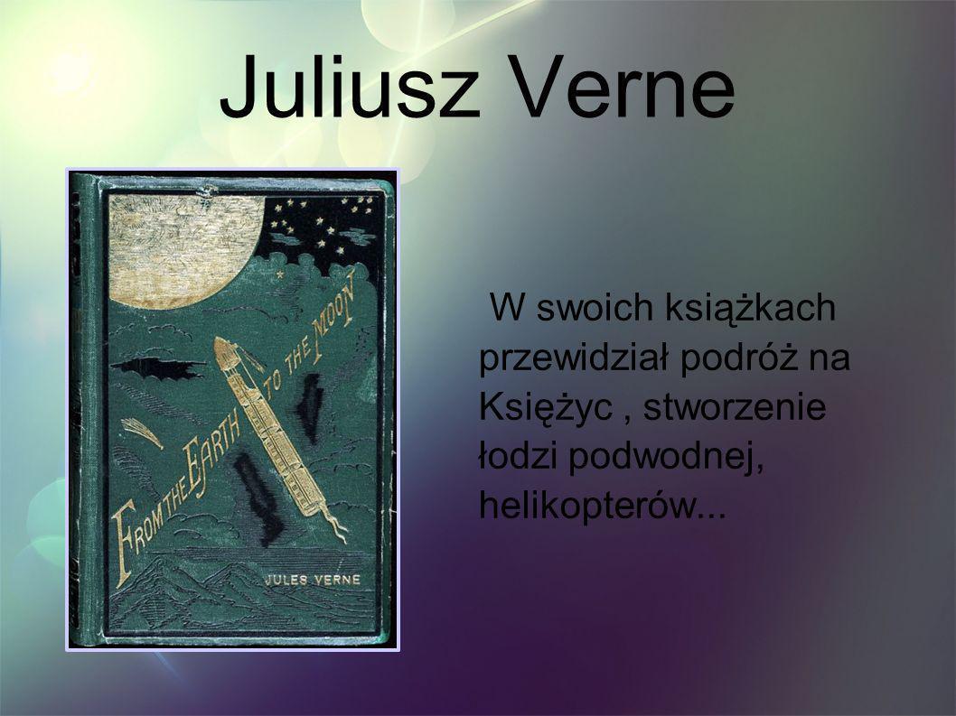 Juliusz Verne W swoich książkach przewidział podróż na Księżyc, stworzenie łodzi podwodnej, helikopterów...