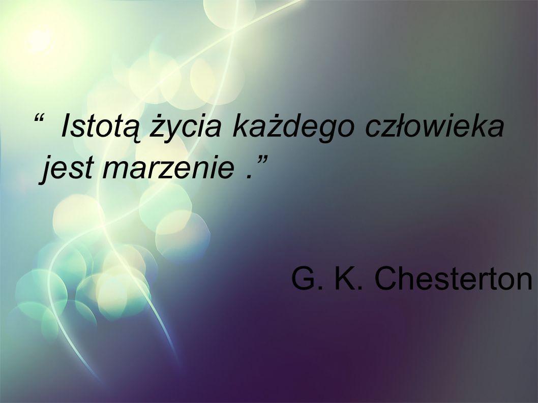 Istotą życia każdego człowieka jest marzenie. G. K. Chesterton