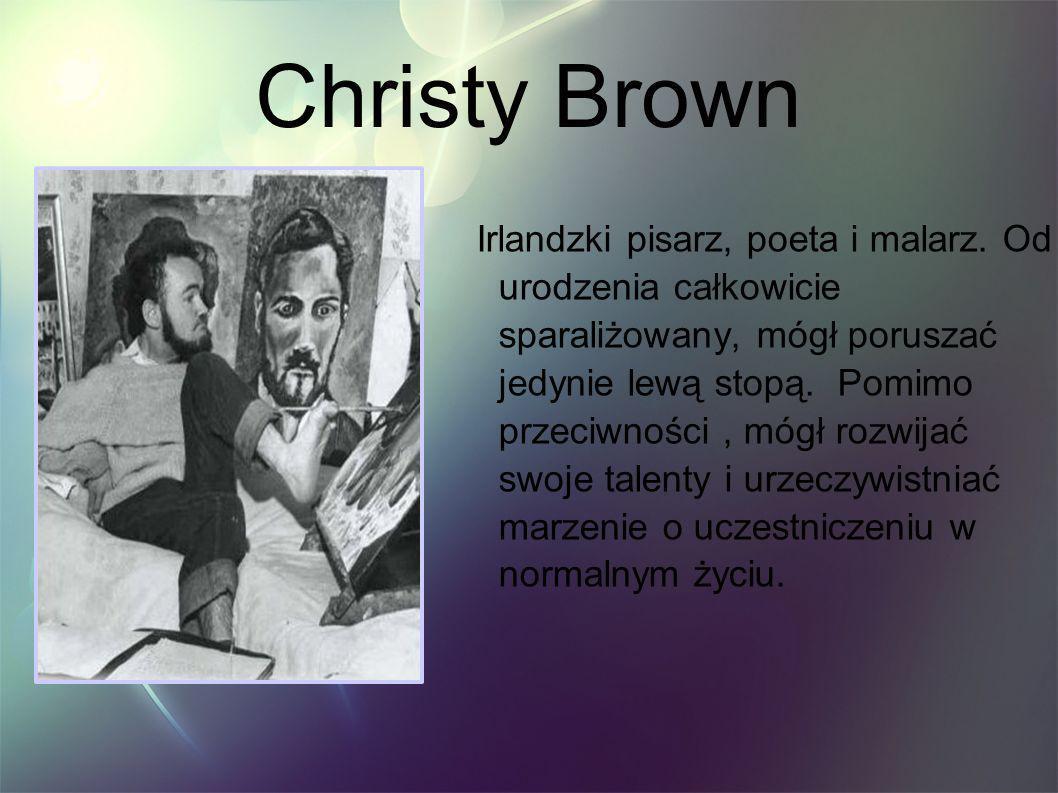Christy Brown Irlandzki pisarz, poeta i malarz. Od urodzenia całkowicie sparaliżowany, mógł poruszać jedynie lewą stopą. Pomimo przeciwności, mógł roz