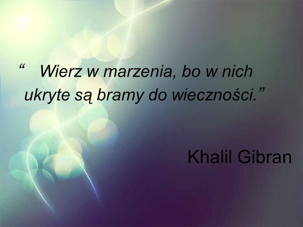 Wierz w marzenia, bo w nich ukryte są bramy do wieczności. Khalil Gibran