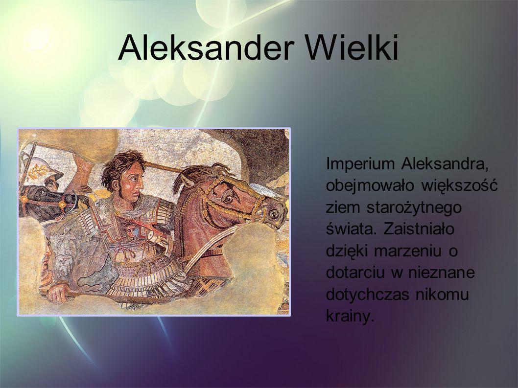 Aleksander Wielki Imperium Aleksandra, obejmowało większość ziem starożytnego świata. Zaistniało dzięki marzeniu o dotarciu w nieznane dotychczas niko