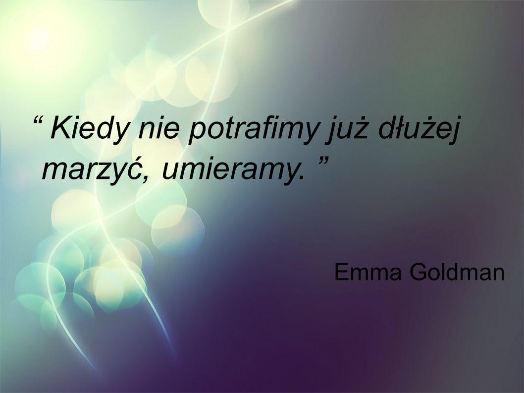 Kiedy nie potrafimy już dłużej marzyć, umieramy. Emma Goldman