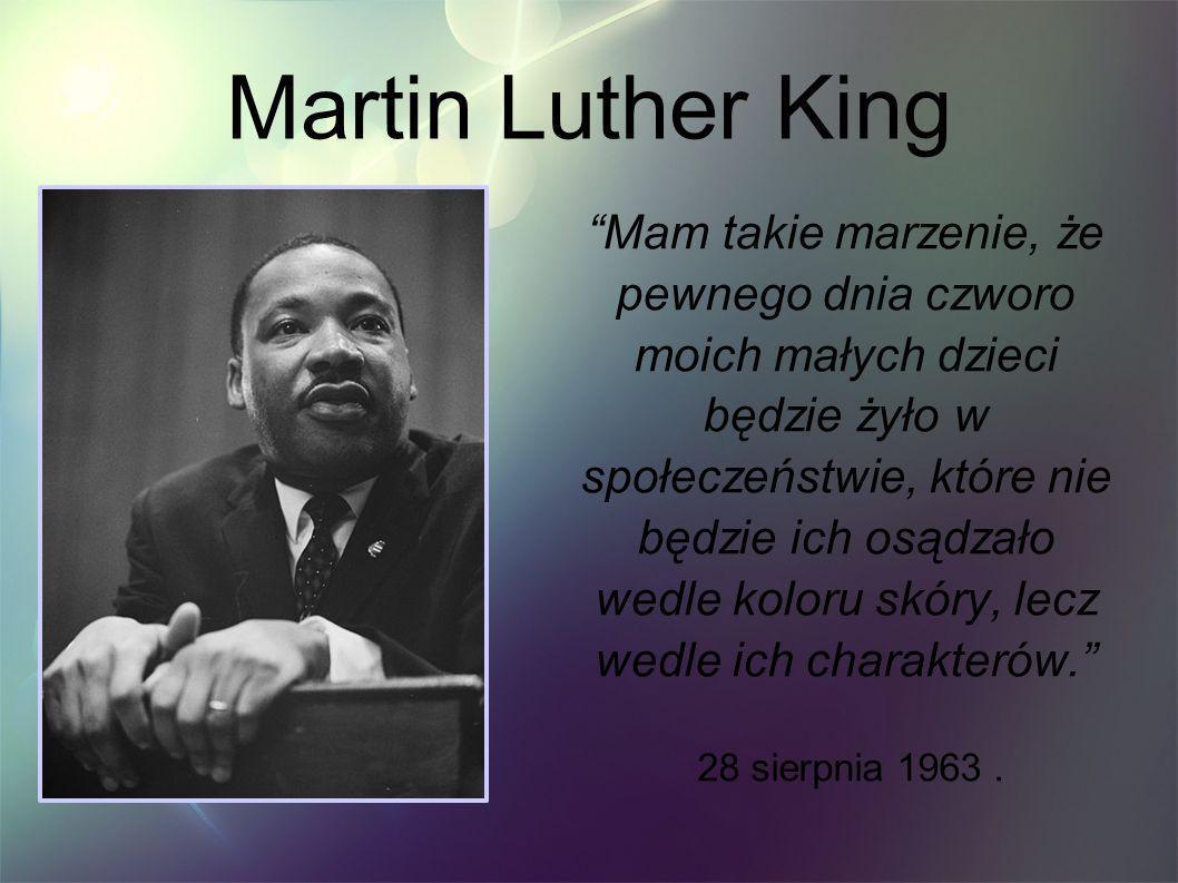 Martin Luther King Mam takie marzenie, że pewnego dnia czworo moich małych dzieci będzie żyło w społeczeństwie, które nie będzie ich osądzało wedle ko
