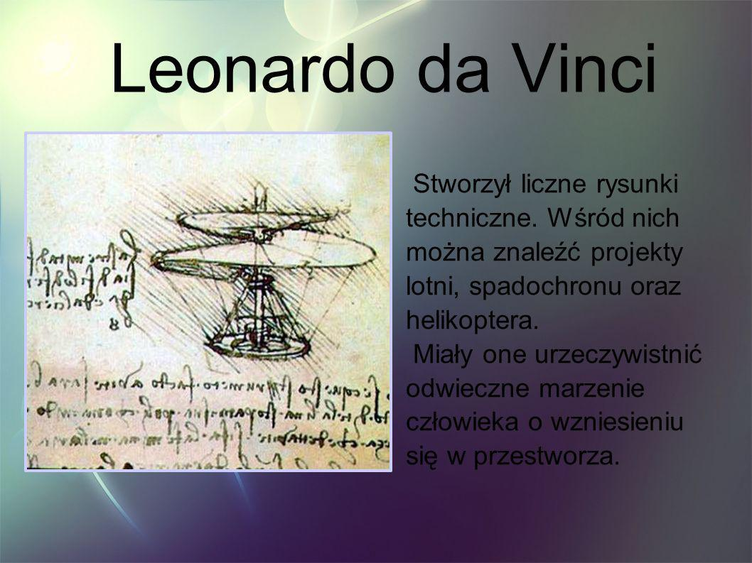 Leonardo da Vinci Stworzył liczne rysunki techniczne. Wśród nich można znaleźć projekty lotni, spadochronu oraz helikoptera. Miały one urzeczywistnić