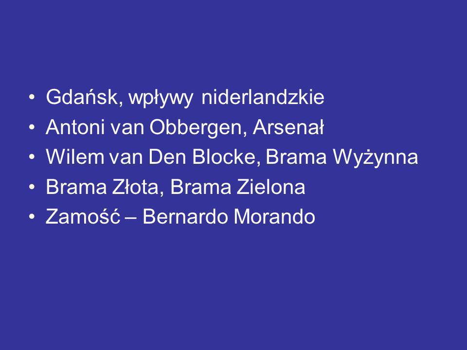 Gdańsk, wpływy niderlandzkie Antoni van Obbergen, Arsenał Wilem van Den Blocke, Brama Wyżynna Brama Złota, Brama Zielona Zamość – Bernardo Morando