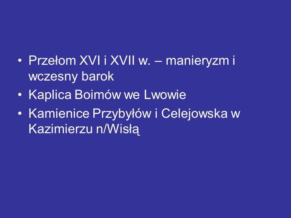 Przełom XVI i XVII w. – manieryzm i wczesny barok Kaplica Boimów we Lwowie Kamienice Przybyłów i Celejowska w Kazimierzu n/Wisłą
