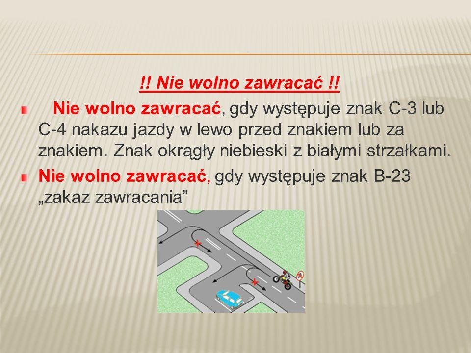 !! Nie wolno zawracać !! Nie wolno zawracać, gdy występuje znak C-3 lub C-4 nakazu jazdy w lewo przed znakiem lub za znakiem. Znak okrągły niebieski z