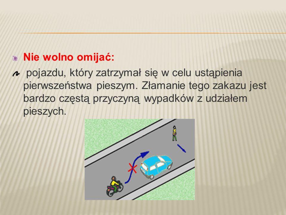 Nie wolno omijać: pojazdu, który zatrzymał się w celu ustąpienia pierwszeństwa pieszym. Złamanie tego zakazu jest bardzo częstą przyczyną wypadków z u