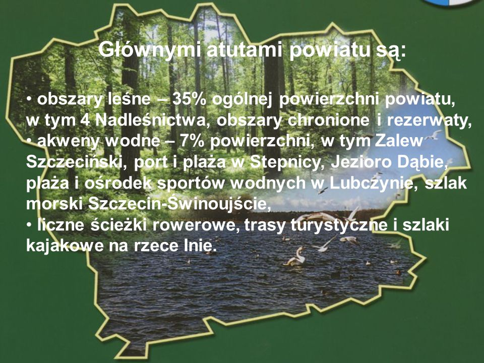 POWIAT GOLENIOWSKI Głównymi atutami powiatu są: obszary leśne – 35% ogólnej powierzchni powiatu, w tym 4 Nadleśnictwa, obszary chronione i rezerwaty,