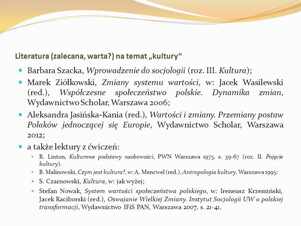 Literatura (zalecana, warta?) na temat kultury Barbara Szacka, Wprowadzenie do socjologii (roz. III. Kultura); Marek Ziółkowski, Zmiany systemu wartoś
