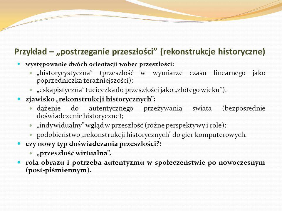 Przykład – postrzeganie przeszłości (rekonstrukcje historyczne) występowanie dwóch orientacji wobec przeszłości: historycystyczna (przeszłość w wymiar