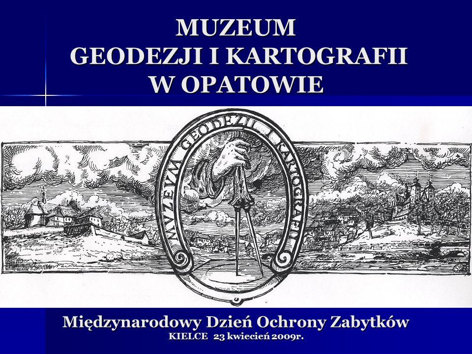 MUZEUM GEODEZJI I KARTOGRAFII W OPATOWIE Międzynarodowy Dzień Ochrony Zabytków KIELCE 23 kwiecień 2009r.