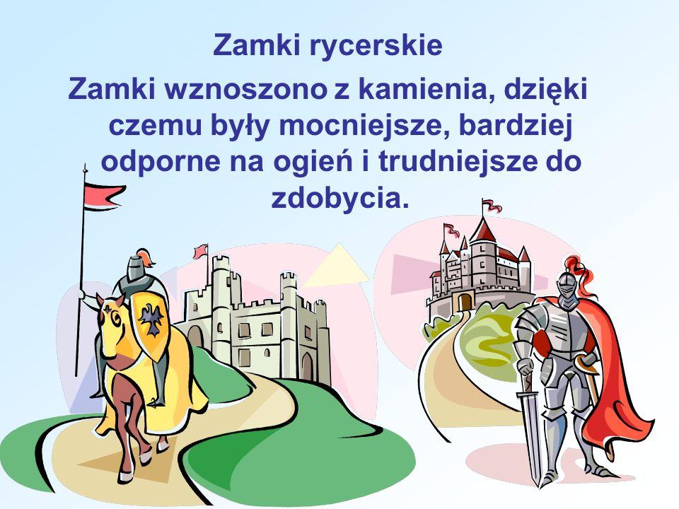 Zamki rycerskie Zamki wznoszono z kamienia, dzięki czemu były mocniejsze, bardziej odporne na ogień i trudniejsze do zdobycia.