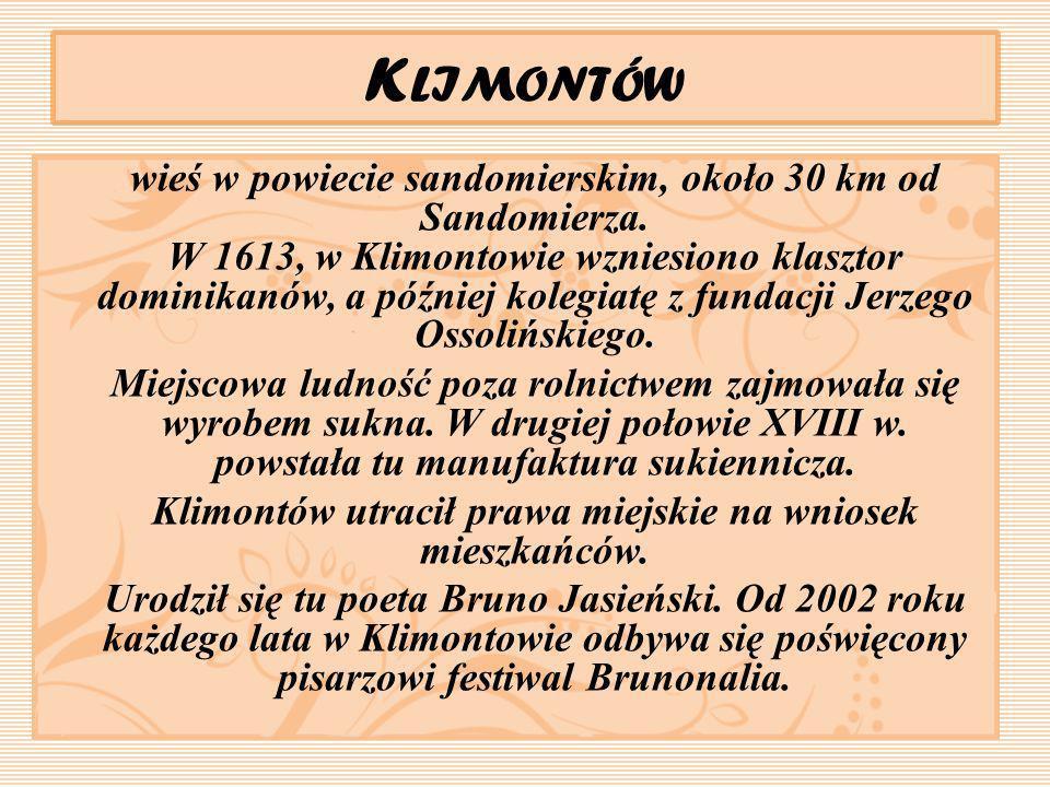 K LIMONTÓW wieś w powiecie sandomierskim, około 30 km od Sandomierza. W 1613, w Klimontowie wzniesiono klasztor dominikanów, a później kolegiatę z fun