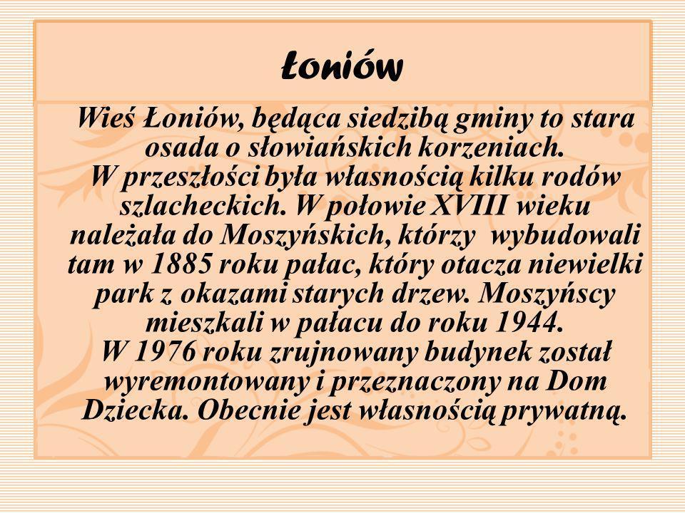 Łoniów Wieś Łoniów, będąca siedzibą gminy to stara osada o słowiańskich korzeniach. W przeszłości była własnością kilku rodów szlacheckich. W połowie
