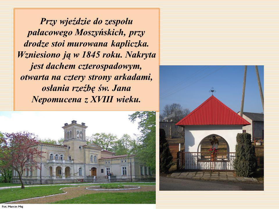 Przy wjeździe do zespołu pałacowego Moszyńskich, przy drodze stoi murowana kapliczka. Wzniesiono ją w 1845 roku. Nakryta jest dachem czterospadowym, o