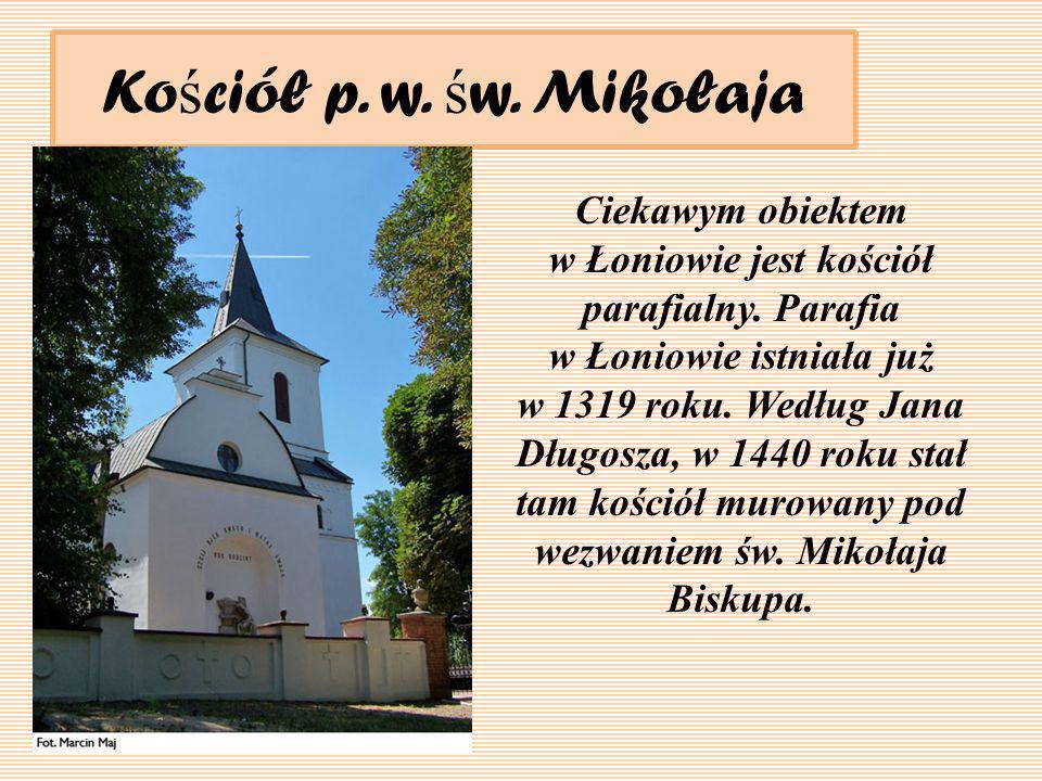 Ko ś ciół p. w. ś w. Mikołaja Ciekawym obiektem w Łoniowie jest kościół parafialny. Parafia w Łoniowie istniała już w 1319 roku. Według Jana Długosza,
