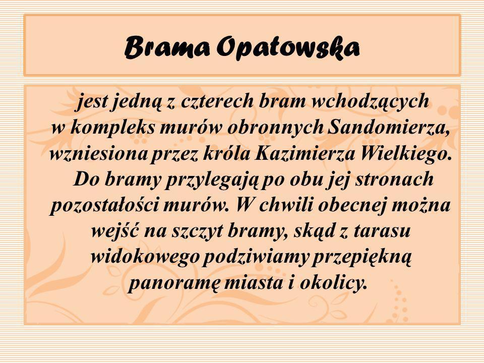 Brama Opatowska jest jedną z czterech bram wchodzących w kompleks murów obronnych Sandomierza, wzniesiona przez króla Kazimierza Wielkiego. Do bramy p