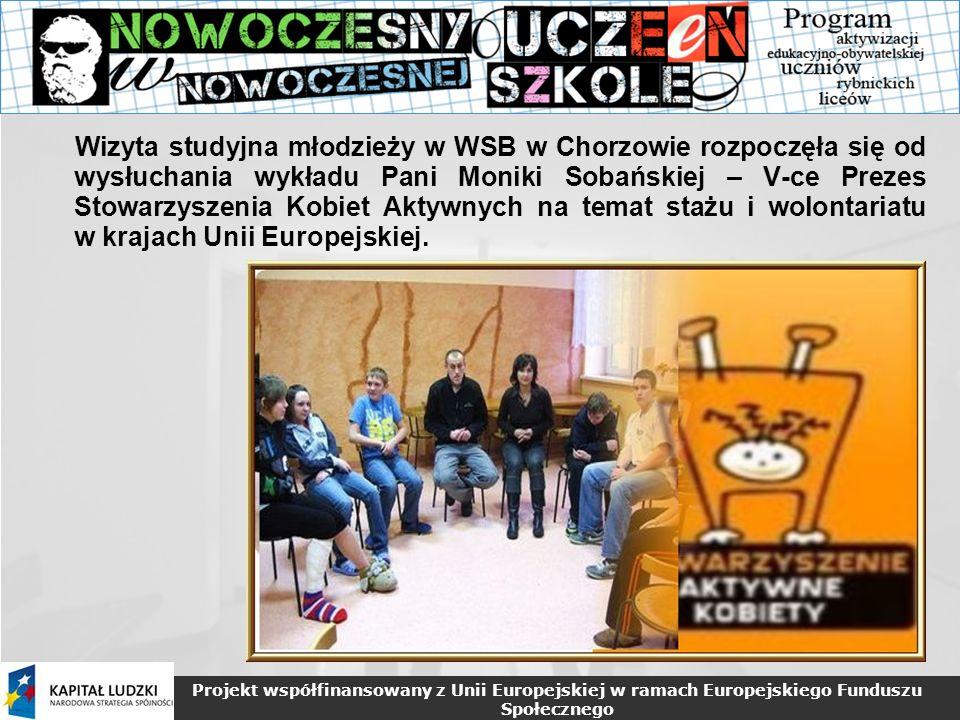 Projekt współfinansowany z Unii Europejskiej w ramach Europejskiego Funduszu Społecznego Wizyta studyjna młodzieży w WSB w Chorzowie rozpoczęła się od wysłuchania wykładu Pani Moniki Sobańskiej – V-ce Prezes Stowarzyszenia Kobiet Aktywnych na temat stażu i wolontariatu w krajach Unii Europejskiej.