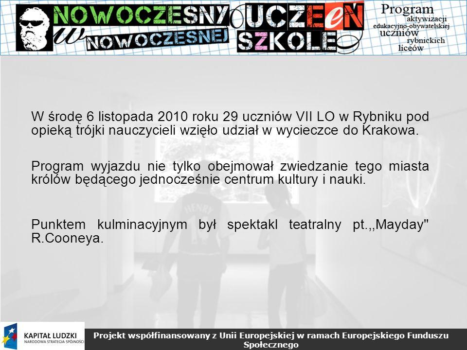 Projekt współfinansowany z Unii Europejskiej w ramach Europejskiego Funduszu Społecznego W środę 6 listopada 2010 roku 29 uczniów VII LO w Rybniku pod opieką trójki nauczycieli wzięło udział w wycieczce do Krakowa.