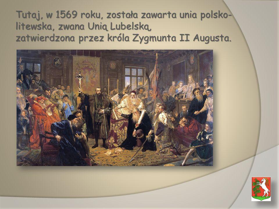 Tutaj, w 1569 roku, została zawarta unia polsko- litewska, zwana Unią Lubelską, zatwierdzona przez króla Zygmunta II Augusta.
