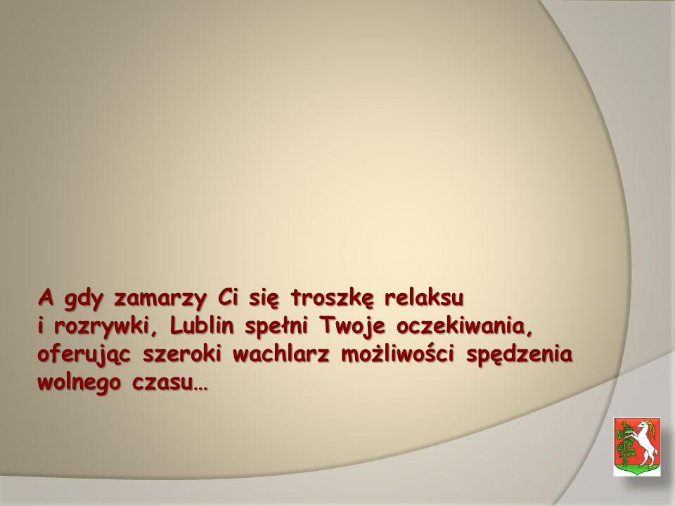 A gdy zamarzy Ci się troszkę relaksu i rozrywki, Lublin spełni Twoje oczekiwania, oferując szeroki wachlarz możliwości spędzenia wolnego czasu…