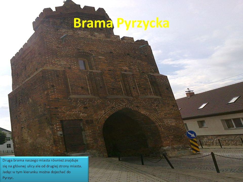 Brama Pyrzycka Druga brama naszego miasta również znajduje się na głównej ulicy ale od drugiej strony miasta. Jadąc w tym kierunku można dojechać do P
