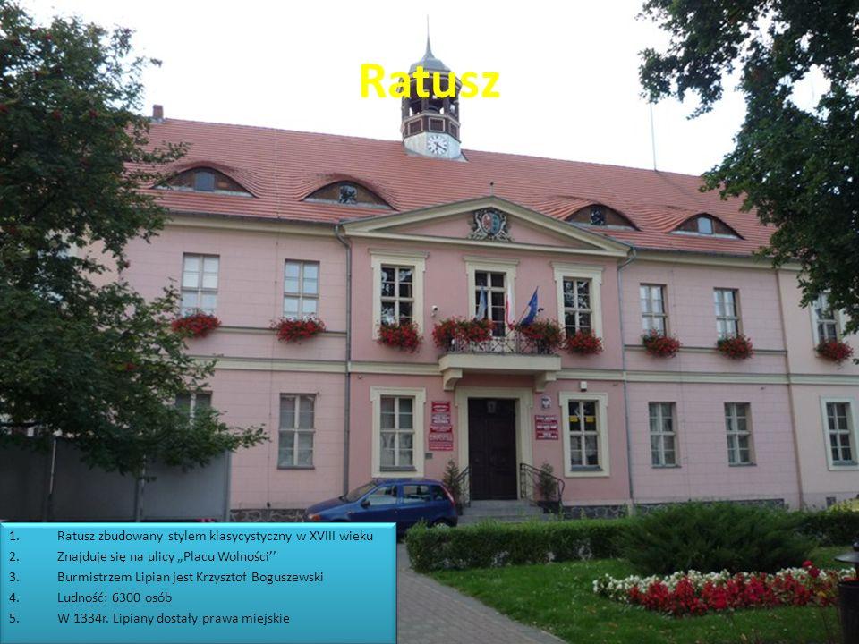 Ratusz 1.Ratusz zbudowany stylem klasycystyczny w XVIII wieku 2.Znajduje się na ulicy Placu Wolności 3.Burmistrzem Lipian jest Krzysztof Boguszewski 4.Ludność: 6300 osób 5.W 1334r.
